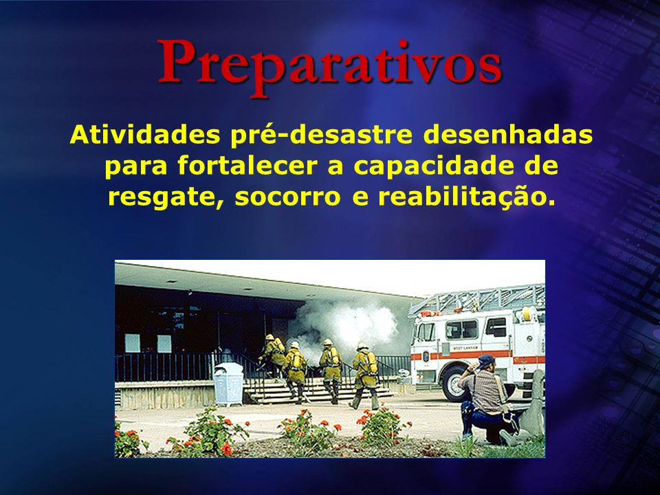 PreparativosAtividades pré-desastre desenhadas para fortalecer a capacidade de resgate, socorro e reabilitação.