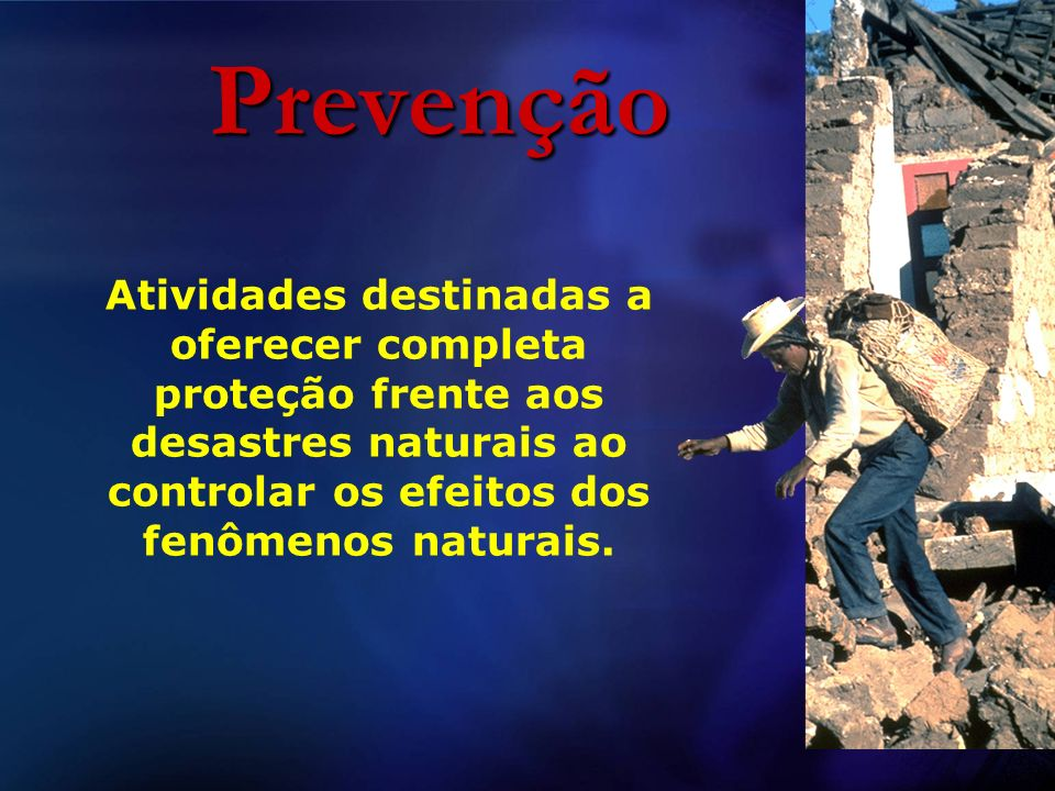 Prevenção Atividades destinadas a oferecer completa proteção frente aos desastres naturais ao controlar os efeitos dos fenômenos naturais.