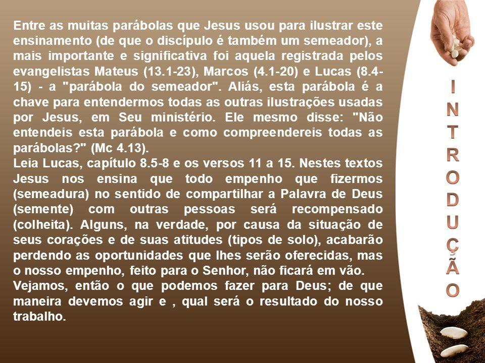 Entre as muitas parábolas que Jesus usou para ilustrar este ensinamento (de que o discípulo é também um semeador), a mais importante e significativa foi aquela registrada pelos evangelistas Mateus (13.1-23), Marcos (4.1-20) e Lucas (8.4-15) - a parábola do semeador . Aliás, esta parábola é a chave para entendermos todas as outras ilustrações usadas por Jesus, em Seu ministério. Ele mesmo disse: Não entendeis esta parábola e como compreendereis todas as parábolas (Mc 4.13).