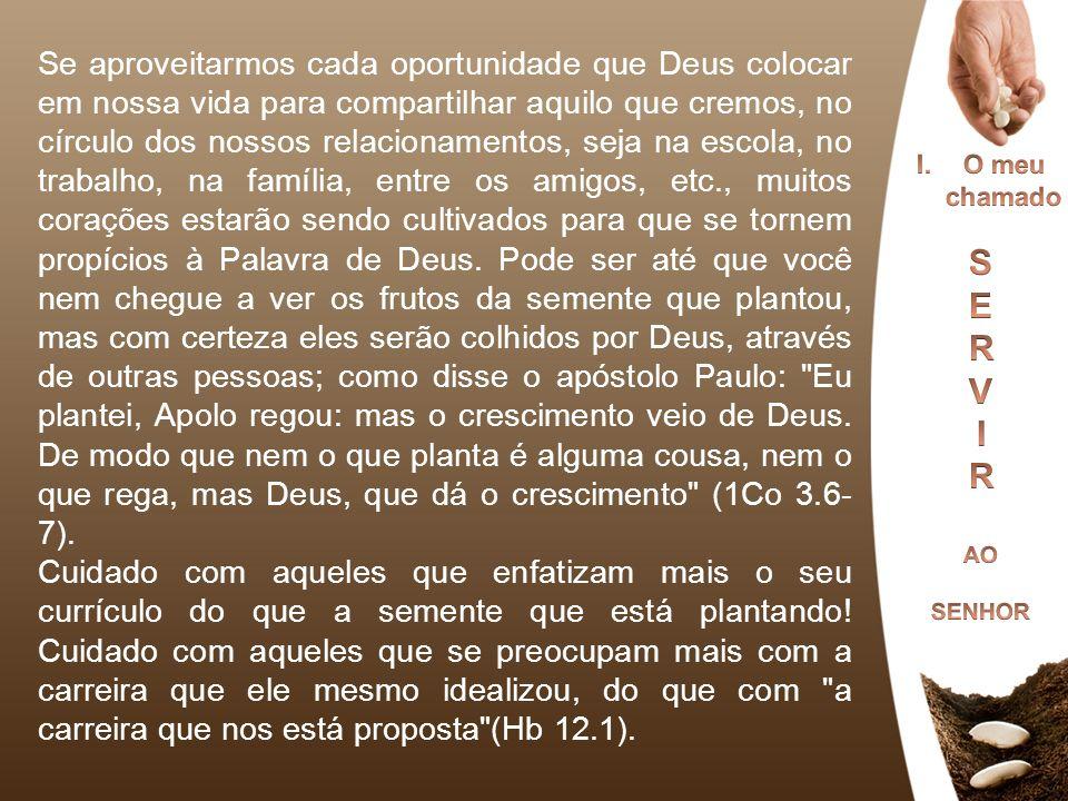 Se aproveitarmos cada oportunidade que Deus colocar em nossa vida para compartilhar aquilo que cremos, no círculo dos nossos relacionamentos, seja na escola, no trabalho, na família, entre os amigos, etc., muitos corações estarão sendo cultivados para que se tornem propícios à Palavra de Deus. Pode ser até que você nem chegue a ver os frutos da semente que plantou, mas com certeza eles serão colhidos por Deus, através de outras pessoas; como disse o apóstolo Paulo: Eu plantei, Apolo regou: mas o crescimento veio de Deus. De modo que nem o que planta é alguma cousa, nem o que rega, mas Deus, que dá o crescimento (1Co 3.6-7).
