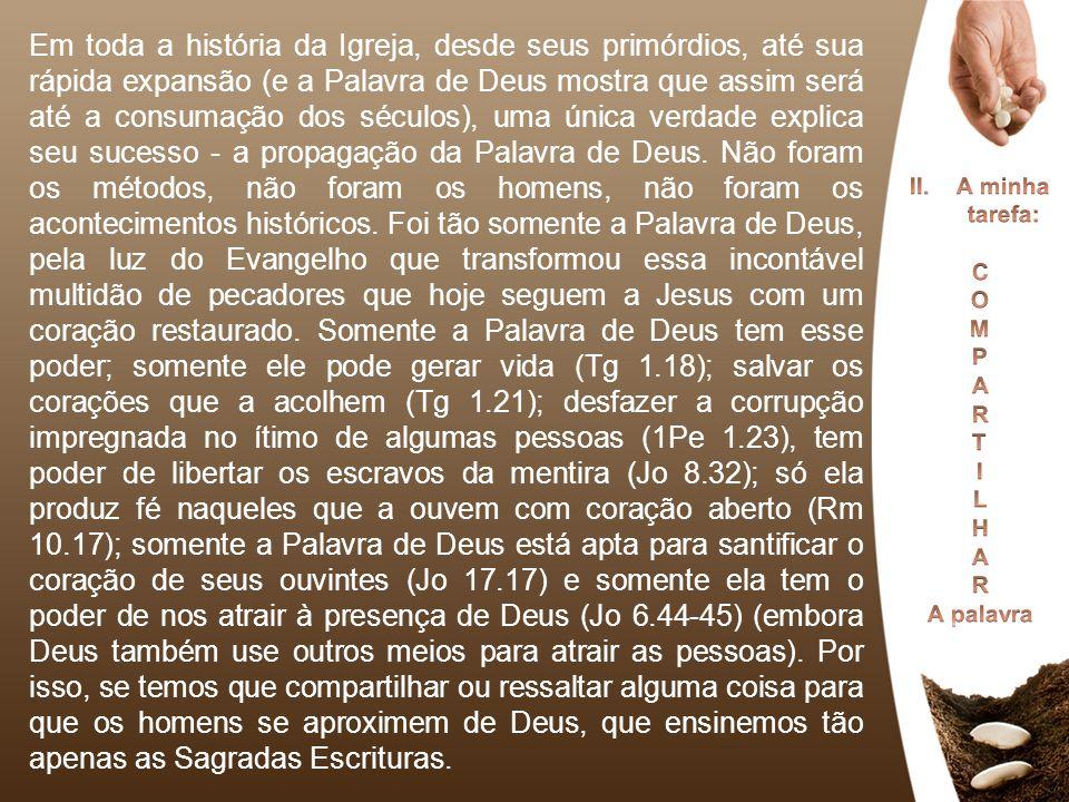 Em toda a história da Igreja, desde seus primórdios, até sua rápida expansão (e a Palavra de Deus mostra que assim será até a consumação dos séculos), uma única verdade explica seu sucesso - a propagação da Palavra de Deus. Não foram os métodos, não foram os homens, não foram os acontecimentos históricos. Foi tão somente a Palavra de Deus, pela luz do Evangelho que transformou essa incontável multidão de pecadores que hoje seguem a Jesus com um coração restaurado. Somente a Palavra de Deus tem esse poder; somente ele pode gerar vida (Tg 1.18); salvar os corações que a acolhem (Tg 1.21); desfazer a corrupção impregnada no ítimo de algumas pessoas (1Pe 1.23), tem poder de libertar os escravos da mentira (Jo 8.32); só ela produz fé naqueles que a ouvem com coração aberto (Rm 10.17); somente a Palavra de Deus está apta para santificar o coração de seus ouvintes (Jo 17.17) e somente ela tem o poder de nos atrair à presença de Deus (Jo 6.44-45) (embora Deus também use outros meios para atrair as pessoas). Por isso, se temos que compartilhar ou ressaltar alguma coisa para que os homens se aproximem de Deus, que ensinemos tão apenas as Sagradas Escrituras.