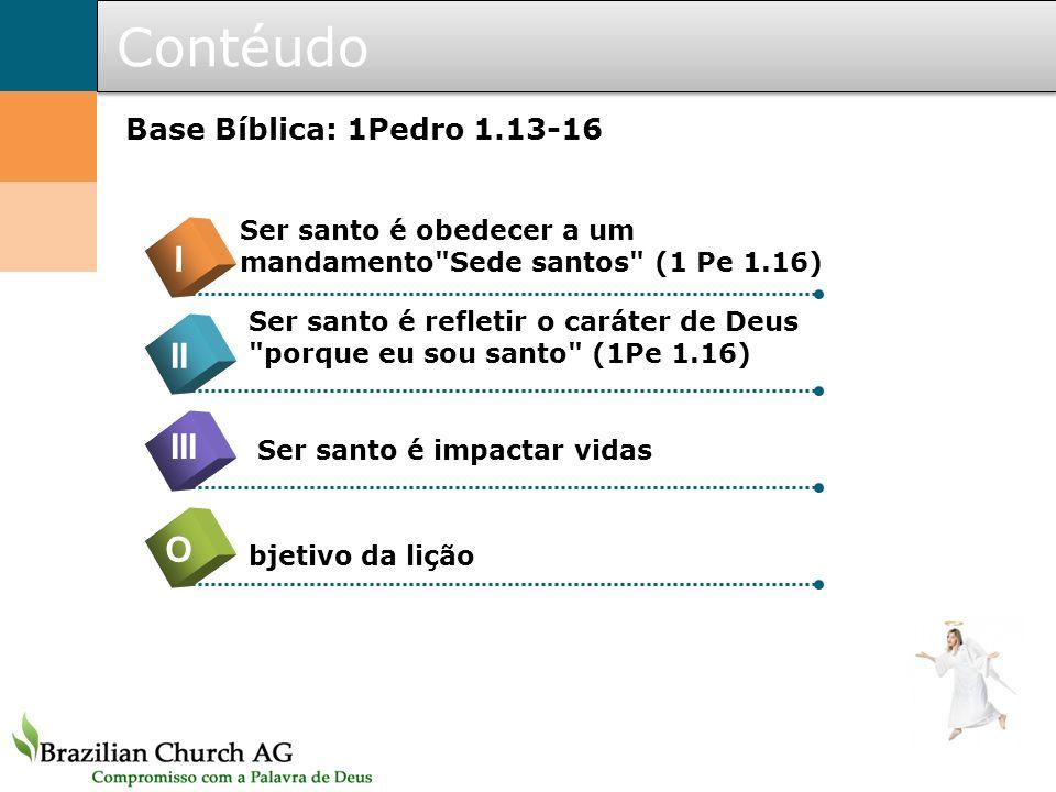 Contéudo I II III O Base Bíblica: 1Pedro 1.13-16
