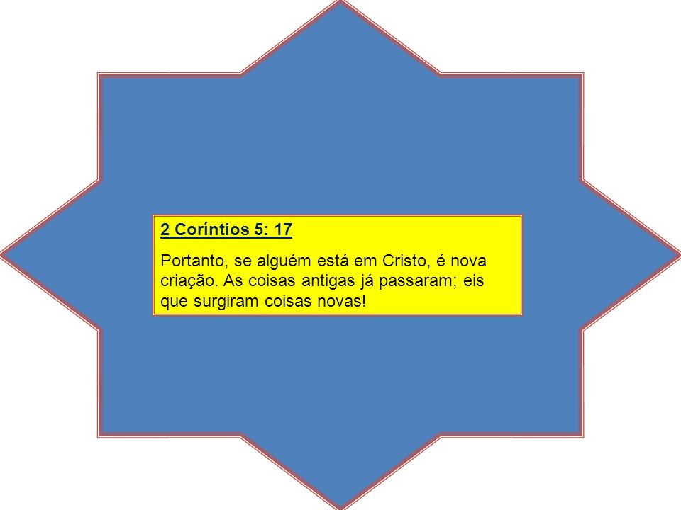 2 Coríntios 5: 17 Portanto, se alguém está em Cristo, é nova criação.