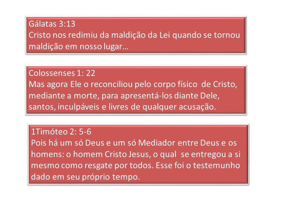 Gálatas 3:13 Cristo nos redimiu da maldição da Lei quando se tornou maldição em nosso lugar… Colossenses 1: 22.
