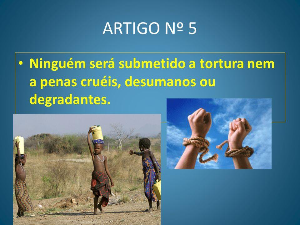 ARTIGO Nº 5 Ninguém será submetido a tortura nem a penas cruéis, desumanos ou degradantes.