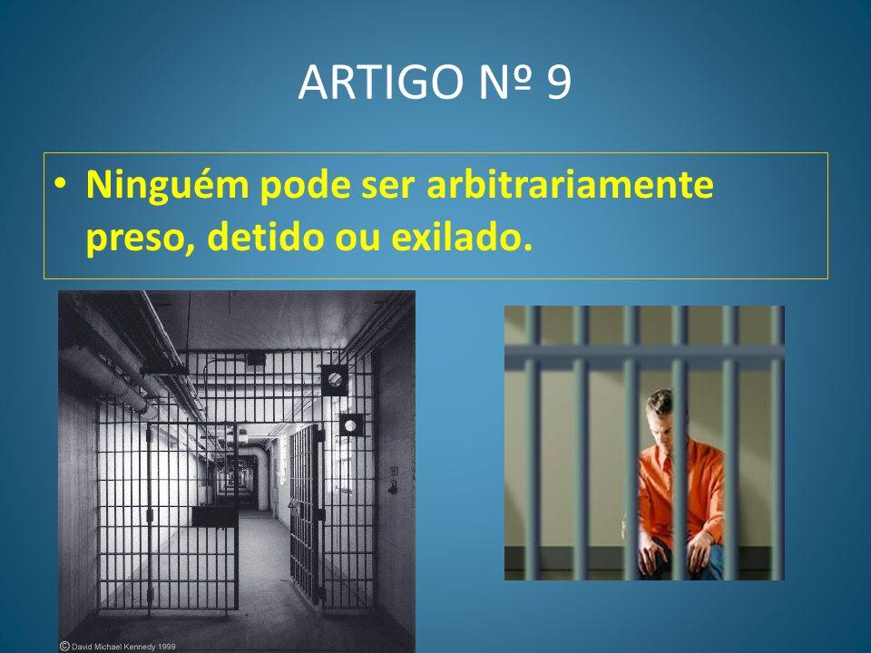 ARTIGO Nº 9 Ninguém pode ser arbitrariamente preso, detido ou exilado.
