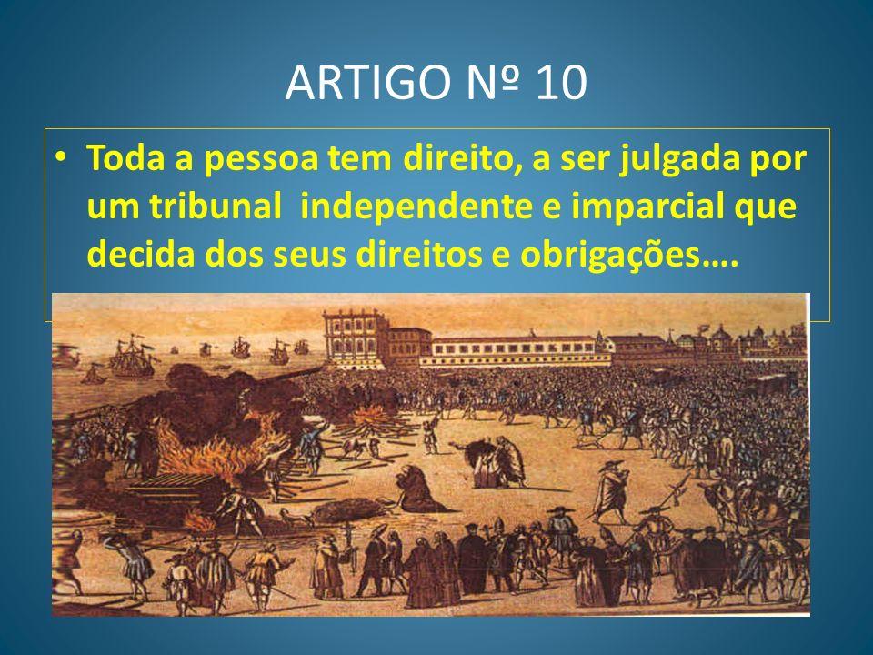 ARTIGO Nº 10 Toda a pessoa tem direito, a ser julgada por um tribunal independente e imparcial que decida dos seus direitos e obrigações….