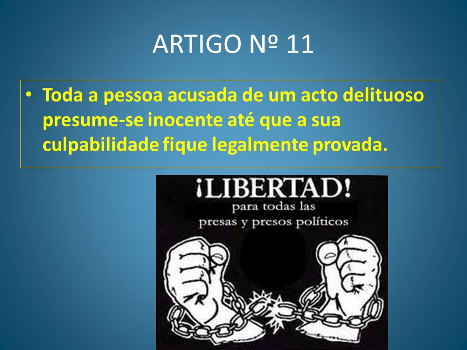 ARTIGO Nº 11 Toda a pessoa acusada de um acto delituoso presume-se inocente até que a sua culpabilidade fique legalmente provada.