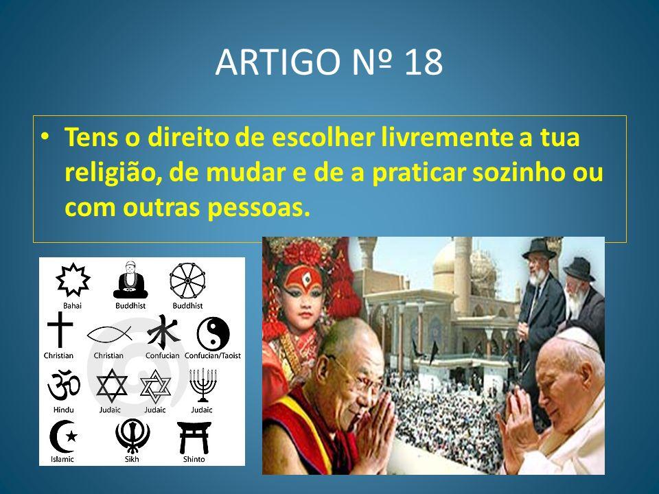 ARTIGO Nº 18 Tens o direito de escolher livremente a tua religião, de mudar e de a praticar sozinho ou com outras pessoas.