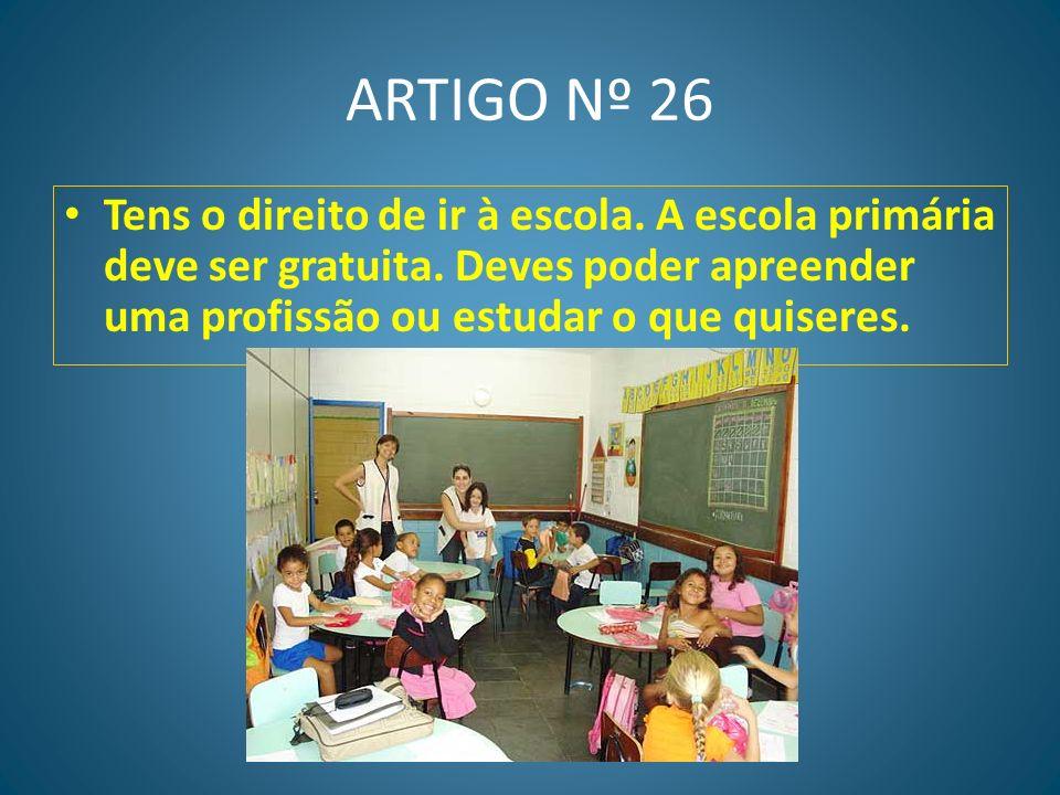 ARTIGO Nº 26 Tens o direito de ir à escola. A escola primária deve ser gratuita.