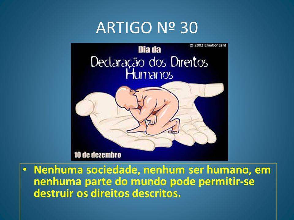 ARTIGO Nº 30 Nenhuma sociedade, nenhum ser humano, em nenhuma parte do mundo pode permitir-se destruir os direitos descritos.