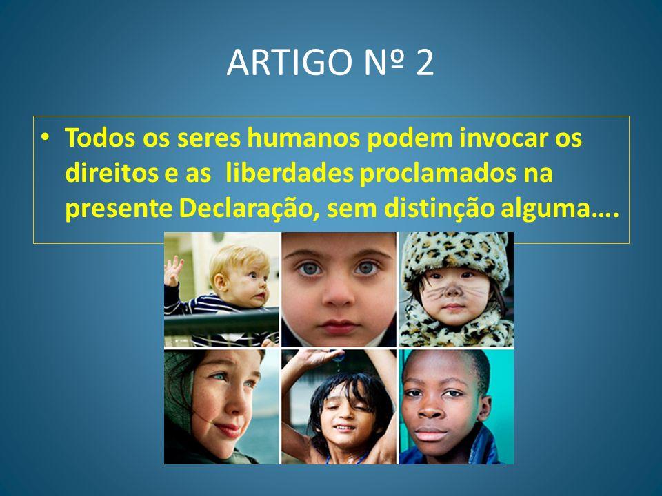 ARTIGO Nº 2 Todos os seres humanos podem invocar os direitos e as liberdades proclamados na presente Declaração, sem distinção alguma….