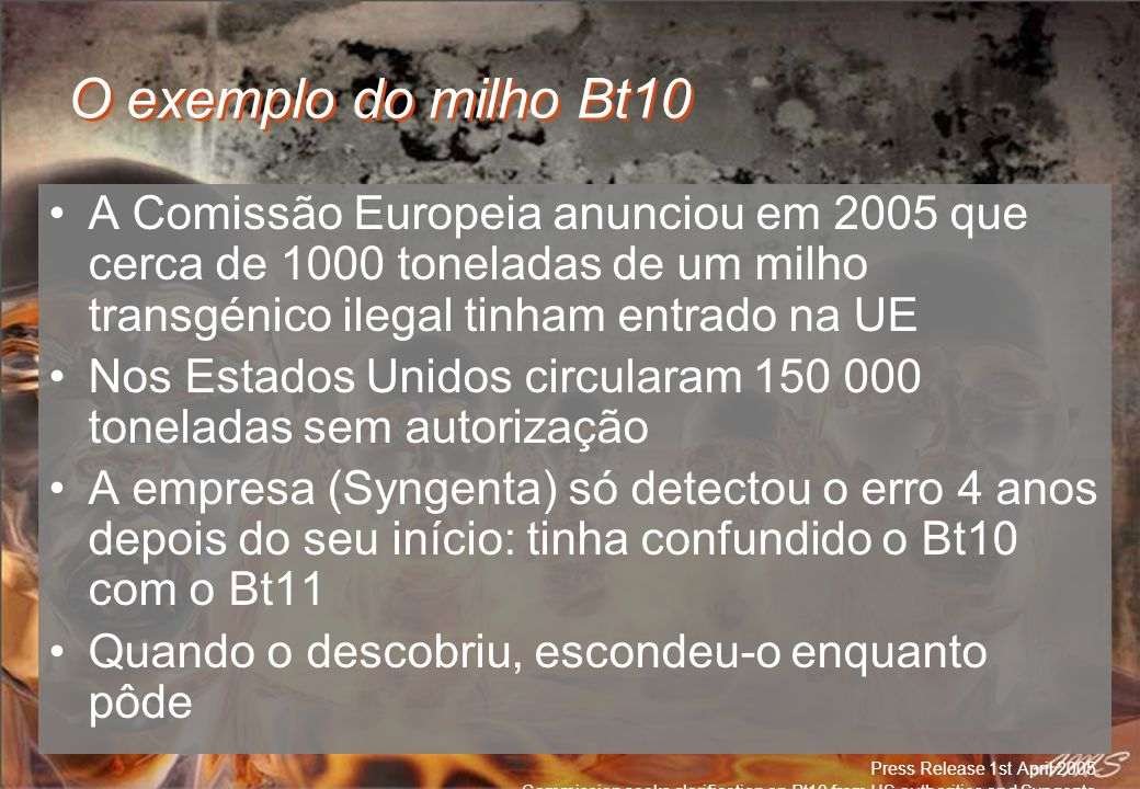 O exemplo do milho Bt10 A Comissão Europeia anunciou em 2005 que cerca de 1000 toneladas de um milho transgénico ilegal tinham entrado na UE.