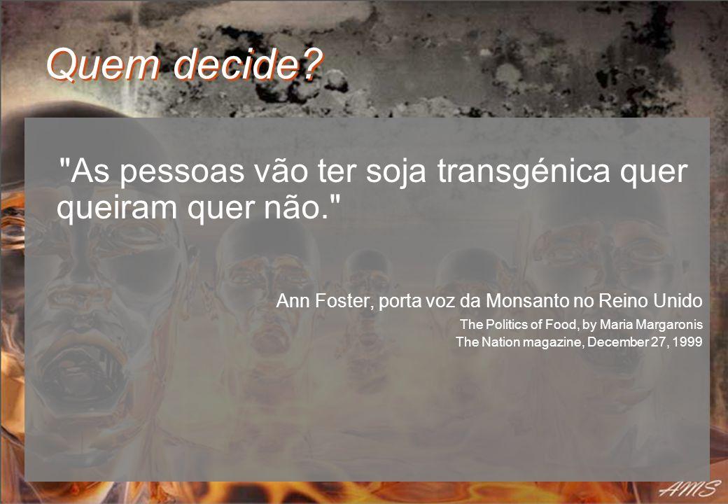 Quem decide As pessoas vão ter soja transgénica quer queiram quer não. Ann Foster, porta voz da Monsanto no Reino Unido.