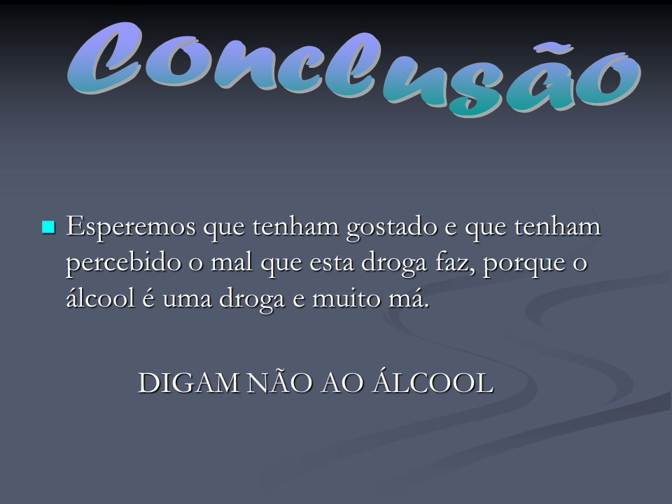 Conclusão Esperemos que tenham gostado e que tenham percebido o mal que esta droga faz, porque o álcool é uma droga e muito má.