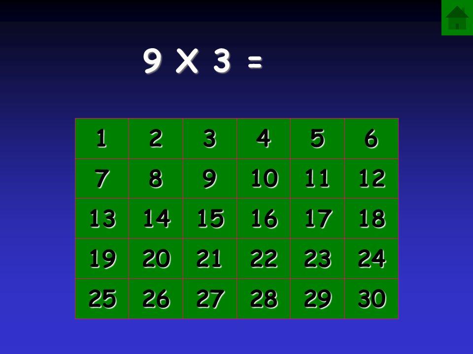 9 X 3 = 1 2 3 4 5 6 7 8 9 10 11 12 13 14 15 16 17 18 19 20 21 22 23 24 25 26 27 28 29 30