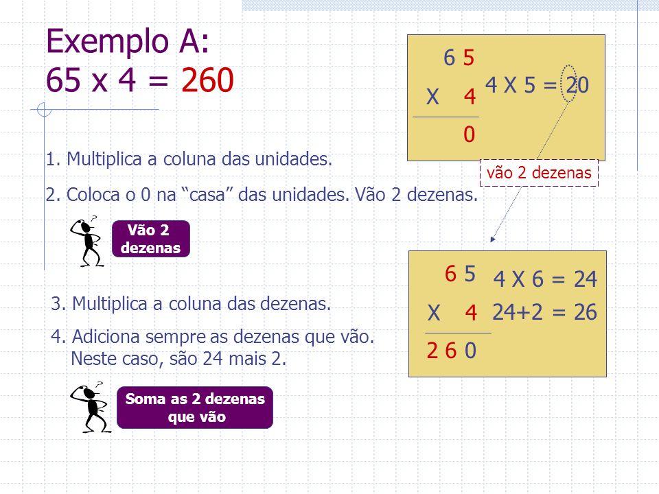 Exemplo A: 65 x 4 = 260 4 6 5. X 24. 4 X 5 = 20. vão 2 dezenas. 1. Multiplica a coluna das unidades.