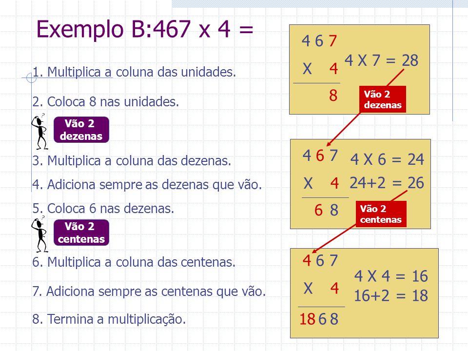 Exemplo B:467 x 4 = 4 6 7. X 24. 4 X 7 = 28. 1. Multiplica a coluna das unidades. Vão 2. dezenas.