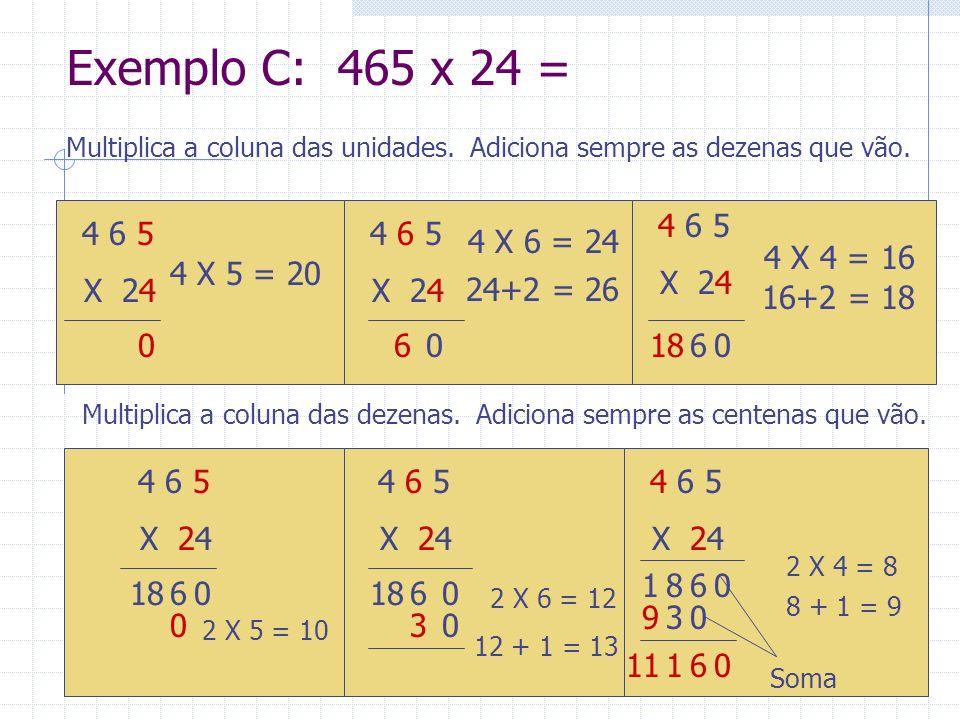 Exemplo C: 465 x 24 = Multiplica a coluna das unidades. Adiciona sempre as dezenas que vão. 4 6 5.