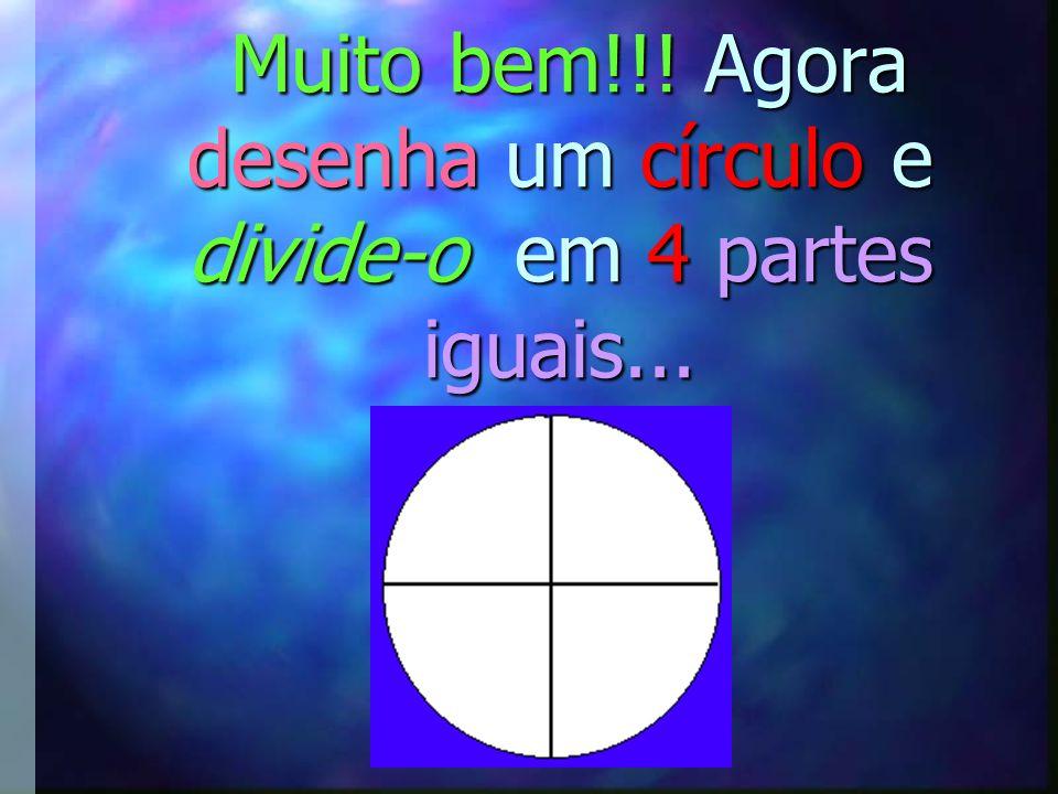 Muito bem!!! Agora desenha um círculo e divide-o em 4 partes iguais...