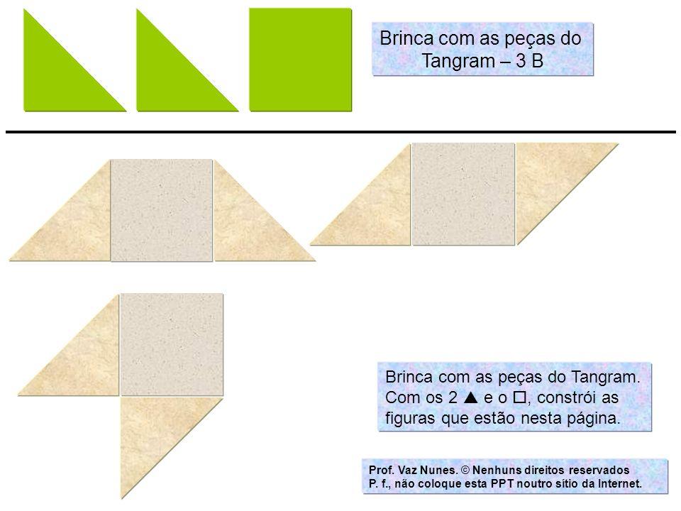 Brinca com as peças do Tangram – 3 B Brinca com as peças do Tangram.