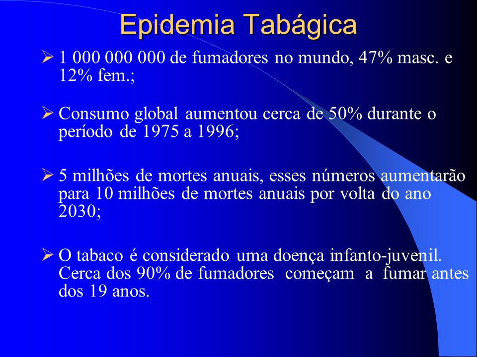 Epidemia Tabágica1 000 000 000 de fumadores no mundo, 47% masc. e 12% fem.; Consumo global aumentou cerca de 50% durante o período de 1975 a 1996;