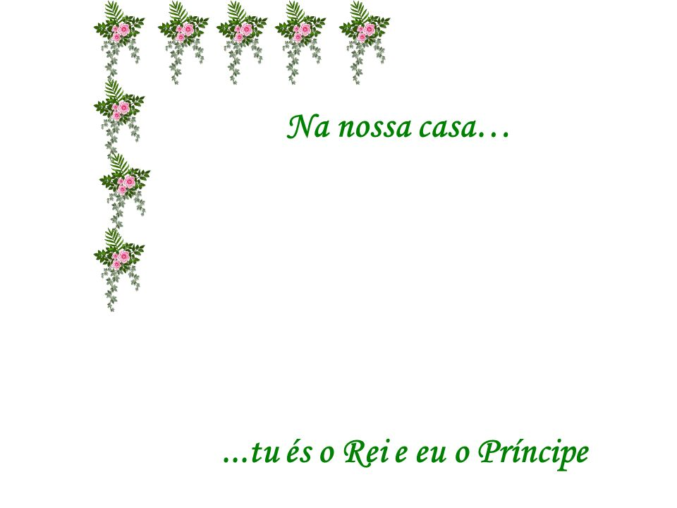 Na nossa casa… ...tu és o Rei e eu o Príncipe
