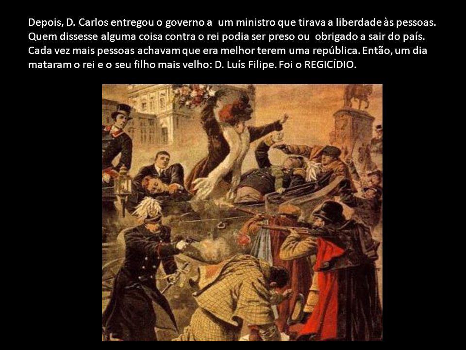 Depois, D. Carlos entregou o governo a um ministro que tirava a liberdade às pessoas.