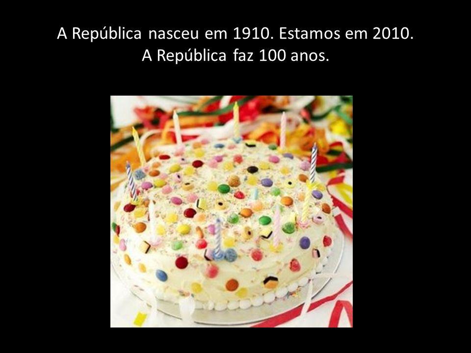 A República nasceu em 1910. Estamos em 2010. A República faz 100 anos.