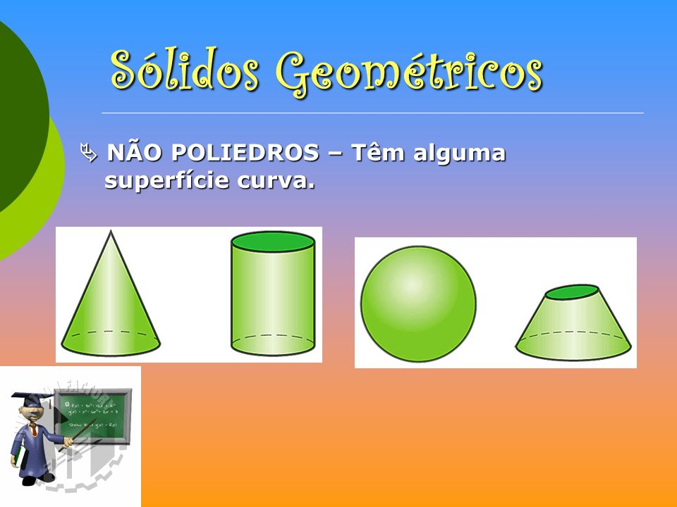 Sólidos Geométricos  NÃO POLIEDROS – Têm alguma superfície curva.