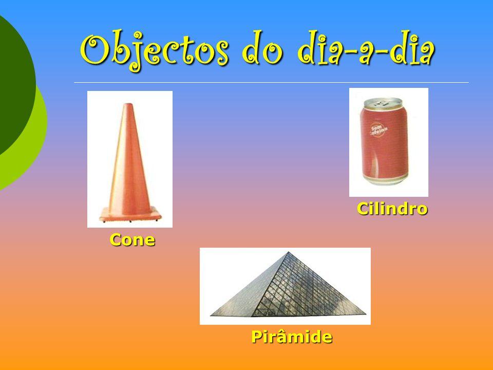 Objectos do dia-a-dia Cilindro Cone Pirâmide