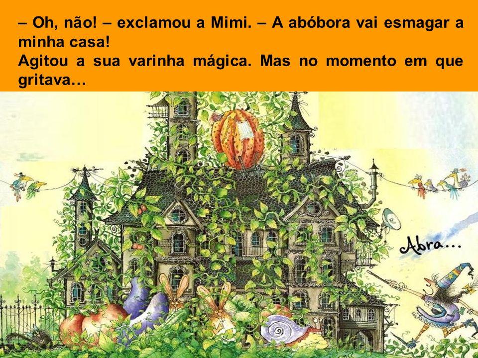 – Oh, não! – exclamou a Mimi. – A abóbora vai esmagar a minha casa!