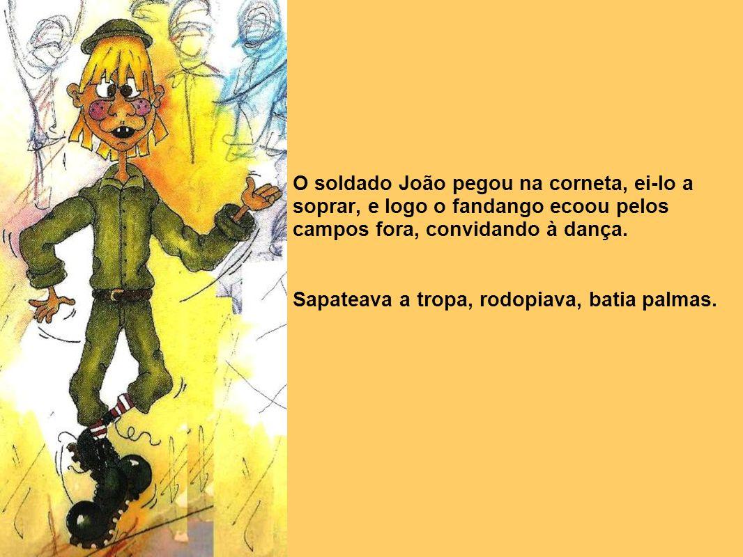 O soldado João pegou na corneta, ei-lo a soprar, e logo o fandango ecoou pelos campos fora, convidando à dança.