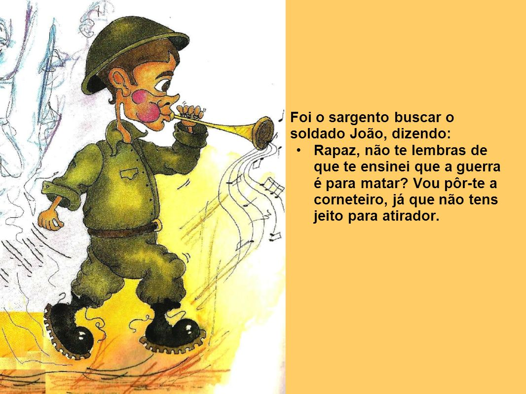 Foi o sargento buscar o soldado João, dizendo: