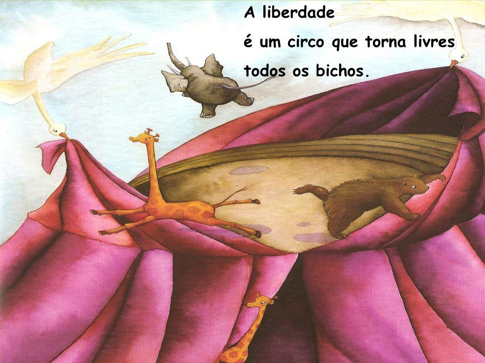 A liberdade é um circo que torna livres todos os bichos.
