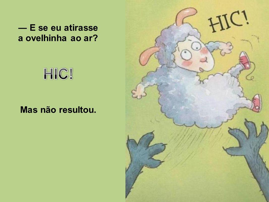 ― E se eu atirasse a ovelhinha ao ar