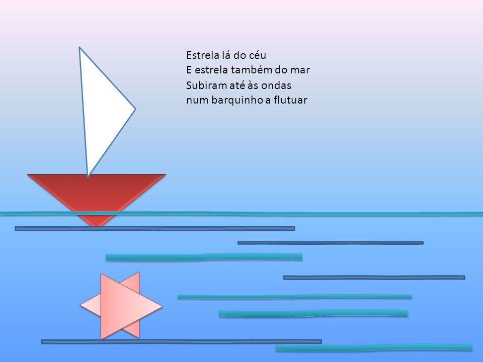 Estrela lá do céu E estrela também do mar Subiram até às ondas num barquinho a flutuar