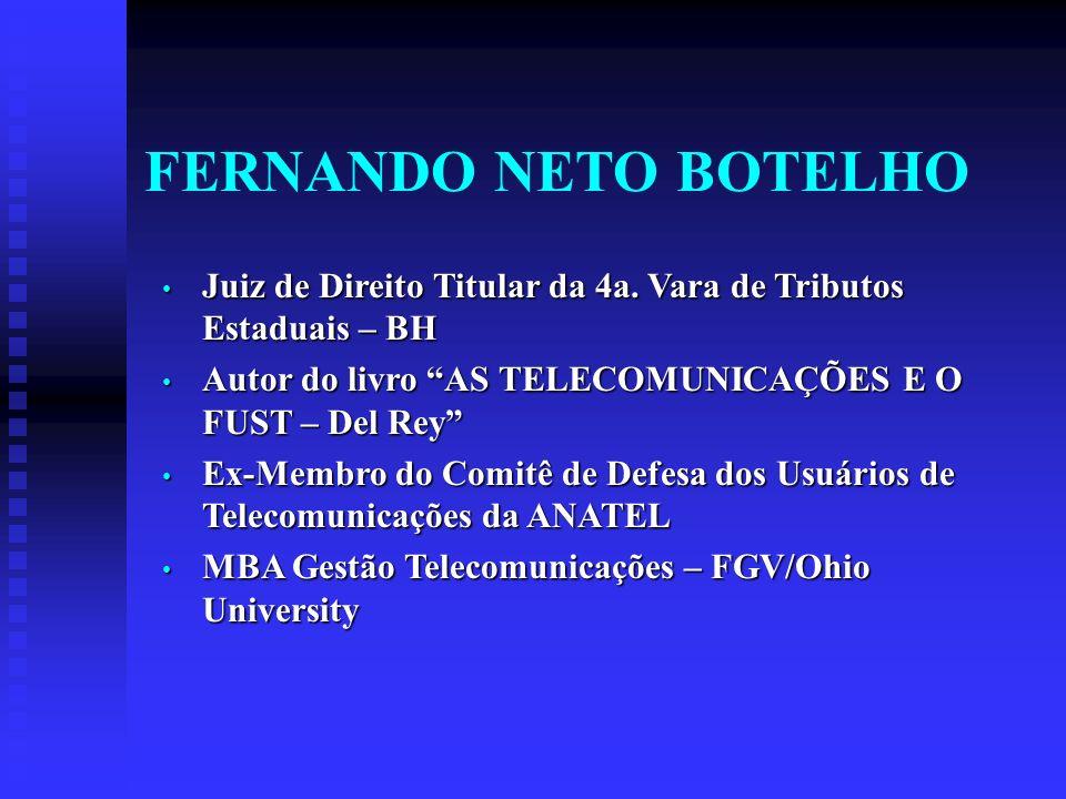 FERNANDO NETO BOTELHO Juiz de Direito Titular da 4a. Vara de Tributos Estaduais – BH. Autor do livro AS TELECOMUNICAÇÕES E O FUST – Del Rey