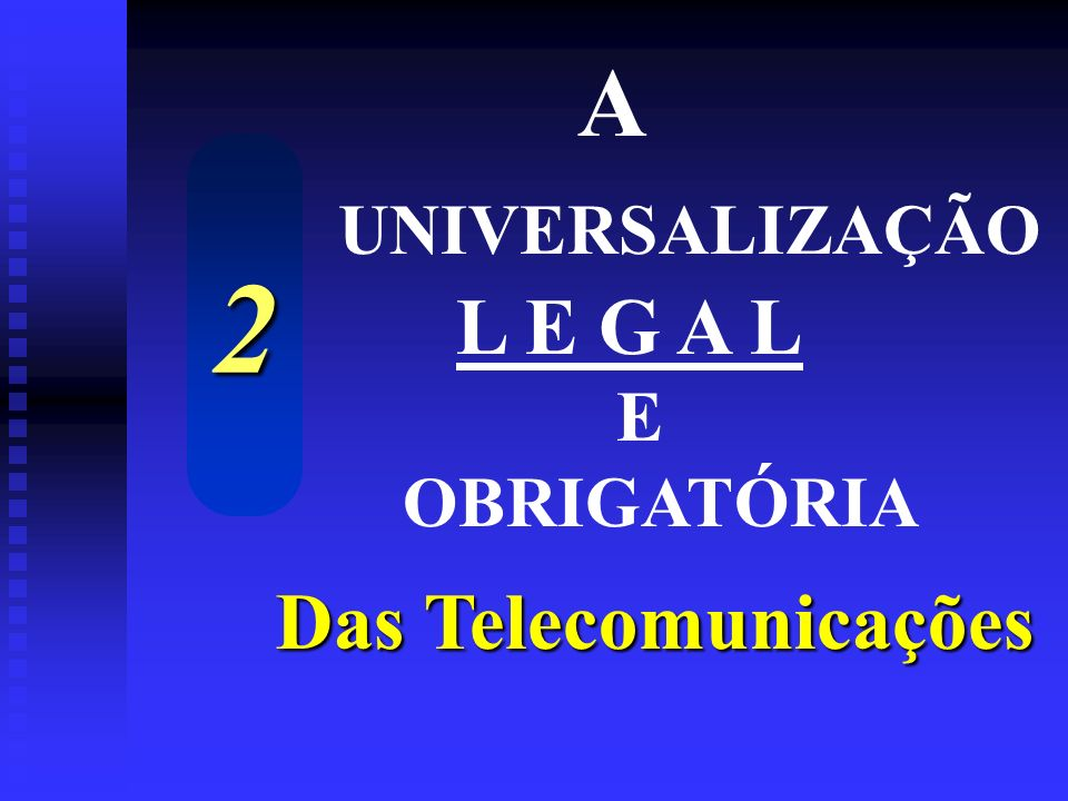 A UNIVERSALIZAÇÃO L E G A L E OBRIGATÓRIA 2 Das Telecomunicações