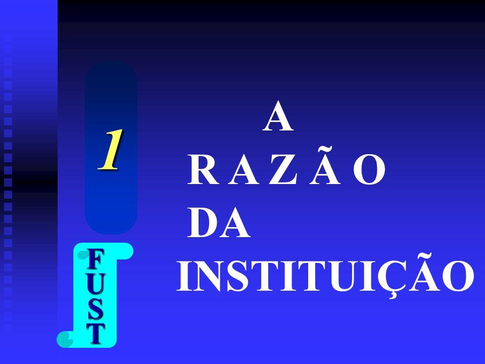 1 A R A Z Ã O DA INSTITUIÇÃO F U S T