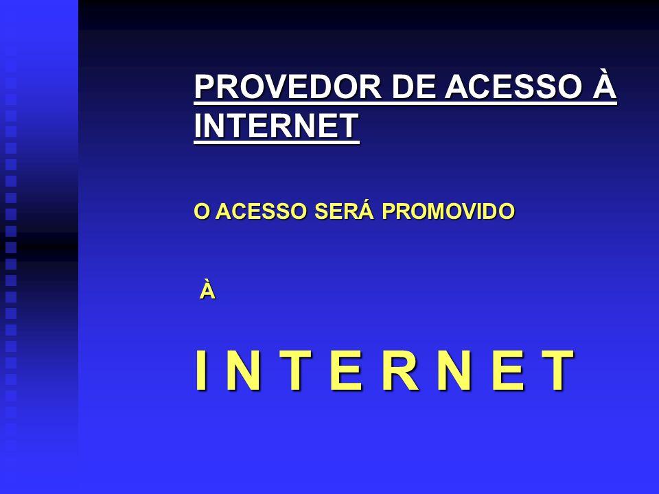 I N T E R N E T PROVEDOR DE ACESSO À INTERNET O ACESSO SERÁ PROMOVIDO