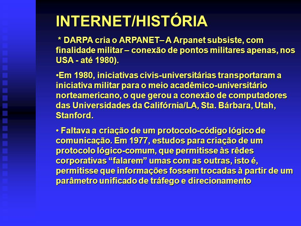 INTERNET/HISTÓRIA * DARPA cria o ARPANET– A Arpanet subsiste, com finalidade militar – conexão de pontos militares apenas, nos USA - até 1980).