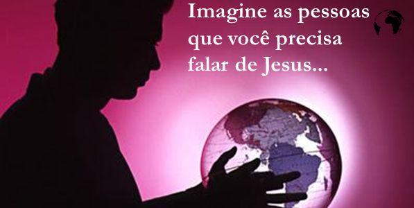 Imagine as pessoas que você precisa falar de Jesus...