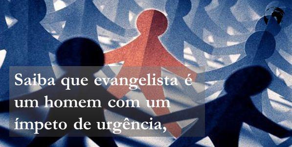 Saiba que evangelista é um homem com um ímpeto de urgência,