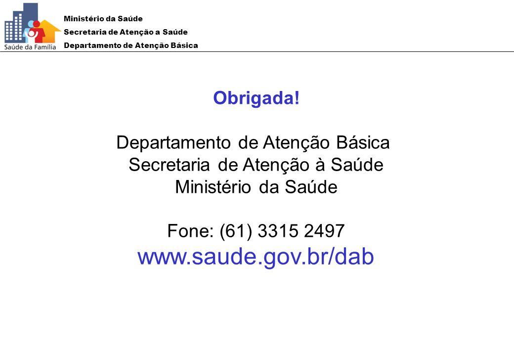 www.saude.gov.br/dab Obrigada! Departamento de Atenção Básica