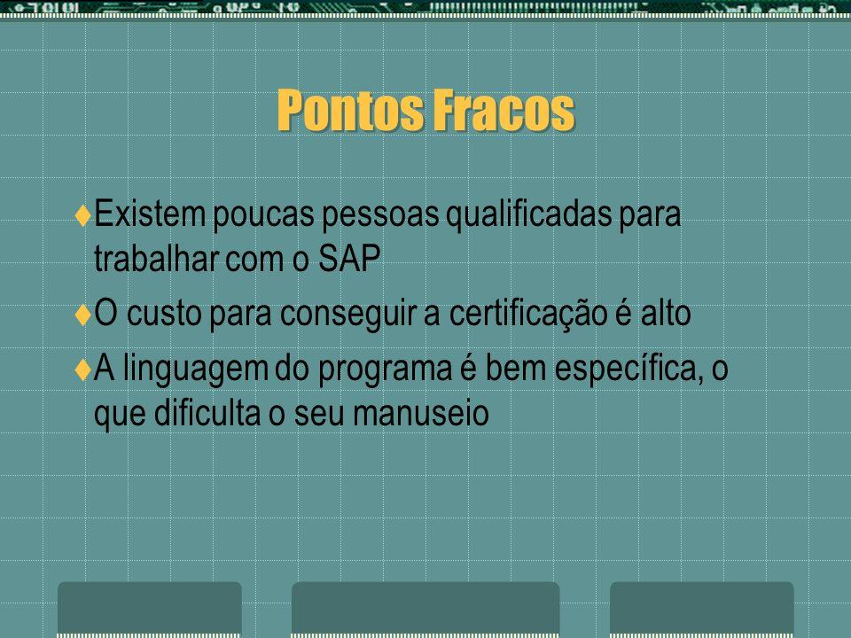 Pontos FracosExistem poucas pessoas qualificadas para trabalhar com o SAP. O custo para conseguir a certificação é alto.