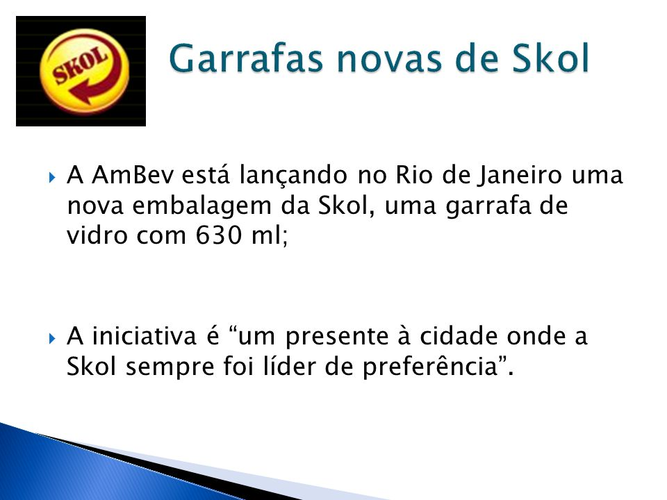 Garrafas novas de Skol A AmBev está lançando no Rio de Janeiro uma nova embalagem da Skol, uma garrafa de vidro com 630 ml;