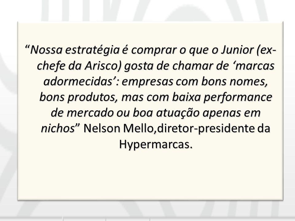 Nossa estratégia é comprar o que o Junior (ex-chefe da Arisco) gosta de chamar de 'marcas adormecidas': empresas com bons nomes, bons produtos, mas com baixa performance de mercado ou boa atuação apenas em nichos Nelson Mello,diretor-presidente da Hypermarcas.