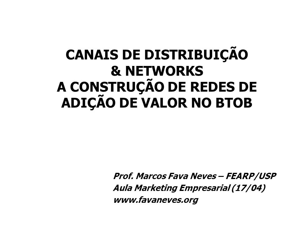 CANAIS DE DISTRIBUIÇÃO & NETWORKS A CONSTRUÇÃO DE REDES DE ADIÇÃO DE VALOR NO BTOB