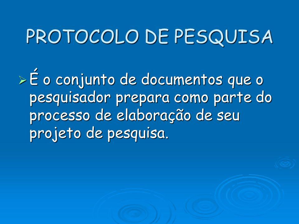 PROTOCOLO DE PESQUISA É o conjunto de documentos que o pesquisador prepara como parte do processo de elaboração de seu projeto de pesquisa.
